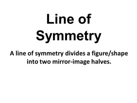 Line of Symmetry A line of symmetry divides a figure/shape into two mirror-image halves.