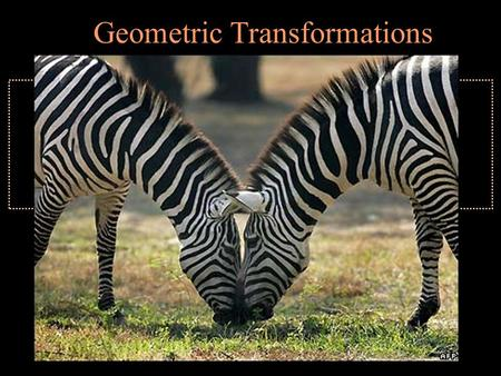 Geometric Transformations. Symmetry Rotation Translation Reflection.