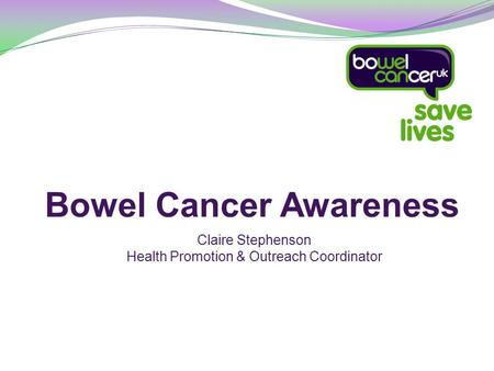 Bowel Cancer Awareness Claire Stephenson Health Promotion & Outreach Coordinator.