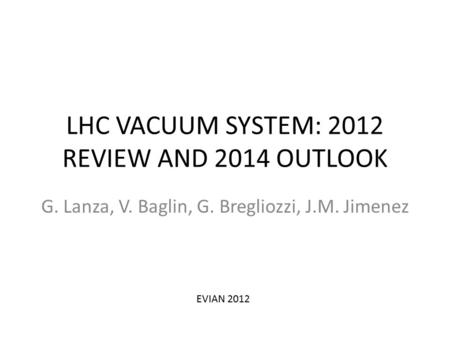 LHC VACUUM SYSTEM: 2012 REVIEW AND 2014 OUTLOOK G. Lanza, V. Baglin, G. Bregliozzi, J.M. Jimenez EVIAN 2012.