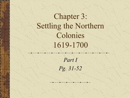 Chapter 3: Settling the Northern Colonies 1619-1700 Part I Pg. 31-52.