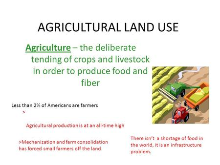 AGRICULTURAL LAND USE Agriculture – the deliberate tending of crops and livestock in order to produce food and fiber Less than 2% of Americans are farmers.