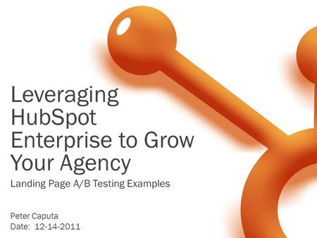 Leveraging HubSpot Enterprise to Grow Your Agency Peter Caputa Date: 12-14-2011 Landing Page A/B Testing Examples.