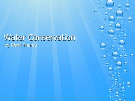 Water Conservation by Nishil Thumu. Summary of Lesson There is limited amount of fresh water on earth, we need to conserve to make fresh water supplies.