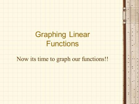 Now its time to graph our functions!! Graphing Linear Functions.