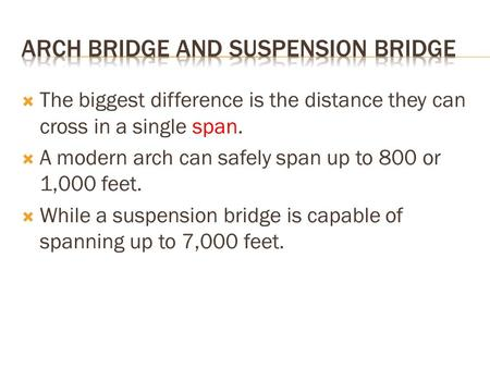  The biggest difference is the distance they can cross in a single span.  A modern arch can safely span up to 800 or 1,000 feet.  While a suspension.