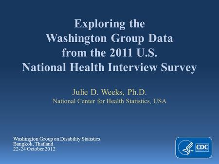 Exploring the Washington Group Data from the 2011 U.S. National Health Interview Survey Julie D. Weeks, Ph.D. National Center for Health Statistics, USA.