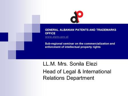GENERAL ALBANIAN PATENTS AND TRADEMARKS OFFICE www.alpto.gov.al Sub-regional seminar on the commercialization and enforcment of intellectual property rights.