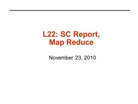 L22: SC Report, Map Reduce November 23, 2010. Map Reduce What is MapReduce? Example computing environment How it works Fault Tolerance Debugging Performance.