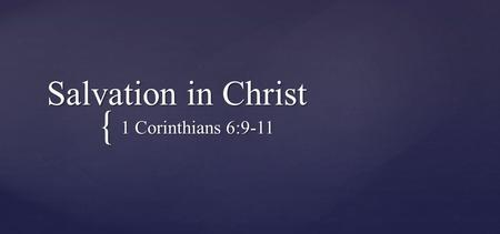 { Salvation in Christ 1 Corinthians 6:9-11. Do you not know that the unrighteous will not inherit the kingdom of God? Do not be deceived. Neither fornicators,