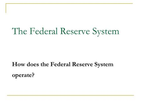 The Federal Reserve System How does the Federal Reserve System operate? 1.