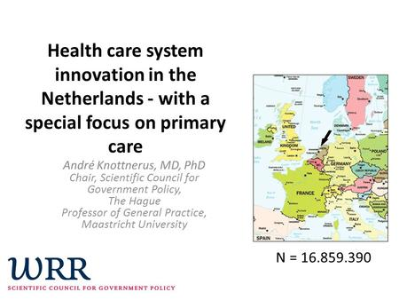 Health care system innovation in the Netherlands - with a special focus on primary care André Knottnerus, MD, PhD Chair, Scientific Council for Government.