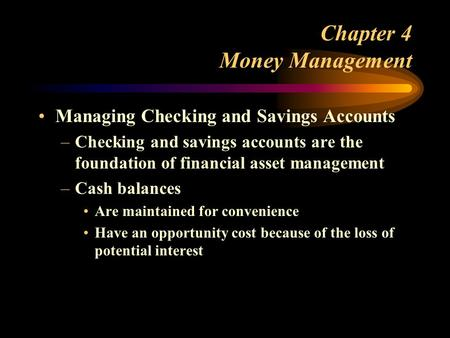 Chapter 4 Money Management Managing Checking and Savings Accounts –Checking and savings accounts are the foundation of financial asset management –Cash.