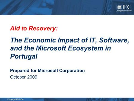 Copyright 2009 IDC Aid to Recovery: The Economic Impact of IT, Software, and the Microsoft Ecosystem in Portugal Prepared for Microsoft Corporation October.