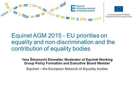 Co-funded by the PROGRESS Programme of the European Union Equinet AGM 2015 - EU priorities on equality and non-discrimination and the contribution of equality.