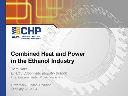 Combined Heat and Power in the Ethanol Industry Tom Kerr Energy Supply and Industry Branch U.S. Environmental Protection Agency Governors' Ethanol Coalition.