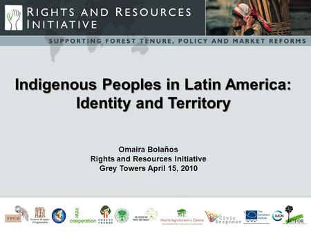 -s Omaira Bolaños Rights and Resources Initiative Grey Towers April 15, 2010 Indigenous Peoples in Latin America: Identity and Territory.
