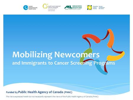 Mobilizing Newcomers and Immigrants to Cancer Screening Programs Funded by Public Health Agency of Canada (PHAC) The views expressed herein do not necessarily.