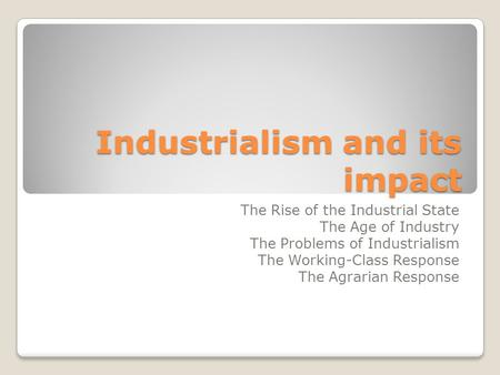 Industrialism and its impact The Rise of the Industrial State The Age of Industry The Problems of Industrialism The Working-Class Response The Agrarian.