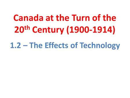Canada at the Turn of the 20 th Century (1900-1914) 1.2 – The Effects of Technology.
