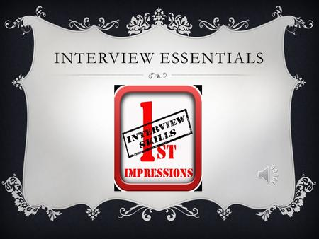 INTERVIEW ESSENTIALS BE PREPARED  Resume and references  Professional appearance: Appropriate clothing and shoes  Proper Grooming and personal hygiene: