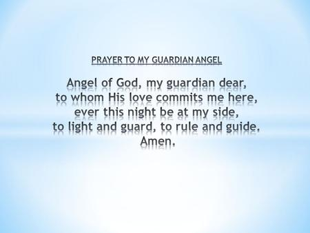 PRAYER TO MY GUARDIAN ANGEL Angel of God, my guardian dear, to whom His love commits me here, ever this night be at my side, to light and guard, to.