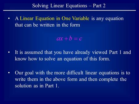 Solving Linear Equations – Part 2 A Linear Equation in One Variable is any equation that can be written in the form It is assumed that you have already.