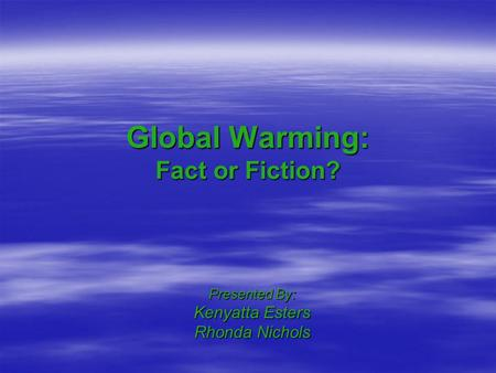 Global Warming: Fact or Fiction? Presented By: Kenyatta Esters Rhonda Nichols.
