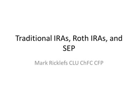 Traditional IRAs, Roth IRAs, and SEP Mark Ricklefs CLU ChFC CFP.