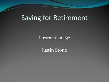 Saving for Retirement Presentation By: Justin Stone.