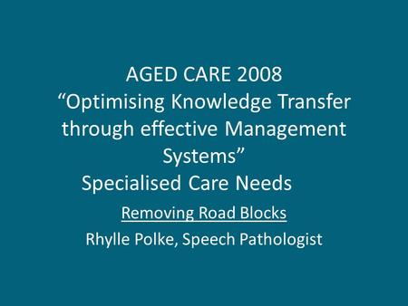 "AGED CARE 2008 ""Optimising Knowledge Transfer through effective Management Systems"" Specialised Care Needs Removing Road Blocks Rhylle Polke, Speech Pathologist."