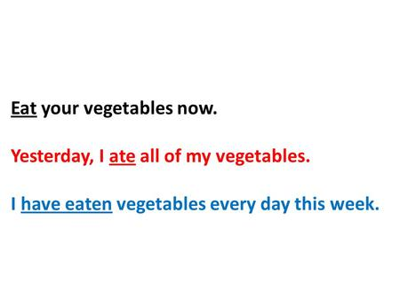 Eat your vegetables now. Yesterday, I ate all of my vegetables. I have eaten vegetables every day this week.