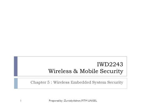 IWD2243 Wireless & Mobile Security Chapter 5 : Wireless Embedded System Security Prepared by : Zuraidy Adnan, FITM UNISEL1.