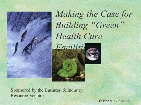 "Making the Case for Building ""Green"" Health Care Facilities O'Brien & Company Sponsored by the Business & Industry Resource Venture."