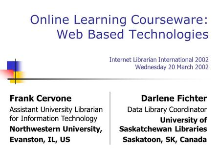 Online Learning Courseware: Web Based Technologies Internet Librarian International 2002 Wednesday 20 March 2002 Frank Cervone Assistant University Librarian.