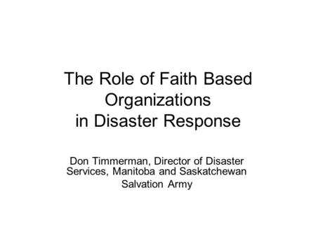 The Role of Faith Based Organizations in Disaster Response Don Timmerman, Director of Disaster Services, Manitoba and Saskatchewan Salvation Army.