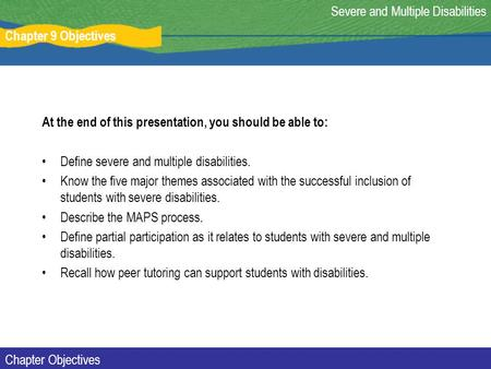 Chapter 9 Objectives Severe and Multiple Disabilities Chapter Objectives At the end of this presentation, you should be able to: Define severe and multiple.
