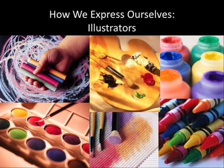 How We Express Ourselves: Illustrators. WHAT IS AN ILLUSTRATOR? An illustrator is a storyteller with a drawing board. An illustrator can express a lot.