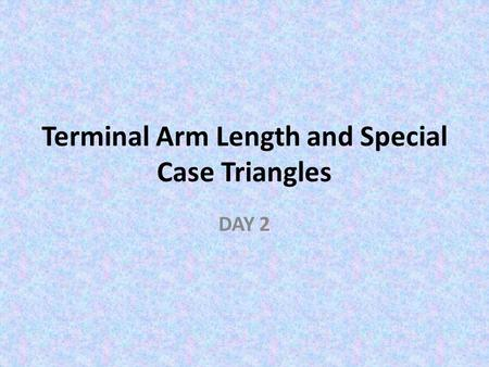Terminal Arm Length and Special Case Triangles DAY 2.