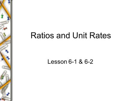 Ratios and Unit Rates Lesson 6-1 & 6-2.