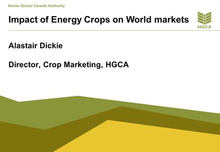 Impact of Energy Crops on World markets Alastair Dickie Director, Crop Marketing, HGCA.