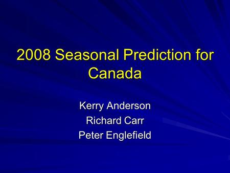 2008 Seasonal Prediction for Canada Kerry Anderson Richard Carr Peter Englefield.