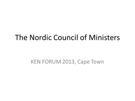 The Nordic Council of Ministers KEN FORUM 2013, Cape Town.