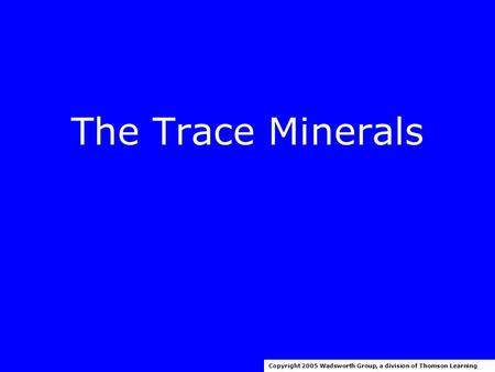 The Trace Minerals Copyright 2005 Wadsworth Group, a division of Thomson Learning.
