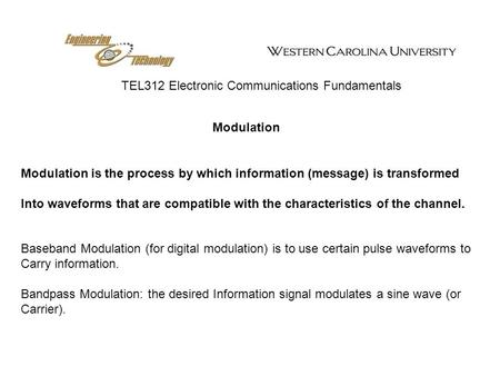 TEL312 Electronic Communications Fundamentals Modulation Modulation is the process by which information (message) is transformed Into waveforms that are.