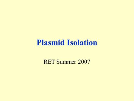 Plasmid Isolation RET Summer 2007. Overall Picture Plasmid Isolation Remove plasmid pBS 60.6 from DH  E. coli.
