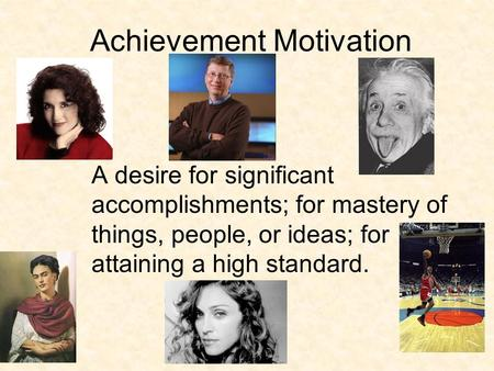 Achievement Motivation A desire for significant accomplishments; for mastery of things, people, or ideas; for attaining a high standard.