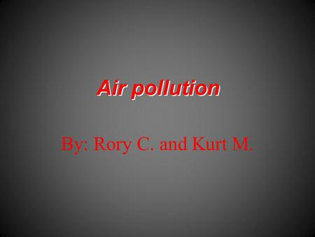 Air pollution By: Rory C. and Kurt M.. Air pollutants  Greenhouse effect  Smog  Acid rain  Holes in the Ozone layer.