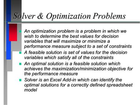 Solver & Optimization Problems n An optimization problem is a problem in which we wish to determine the best values for decision variables that will maximize.