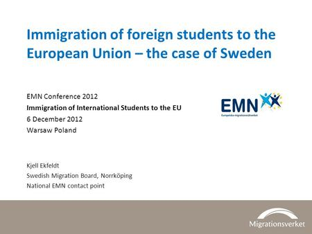 Immigration of foreign students to the European Union – the case of Sweden EMN Conference 2012 Immigration of International Students to the EU 6 December.